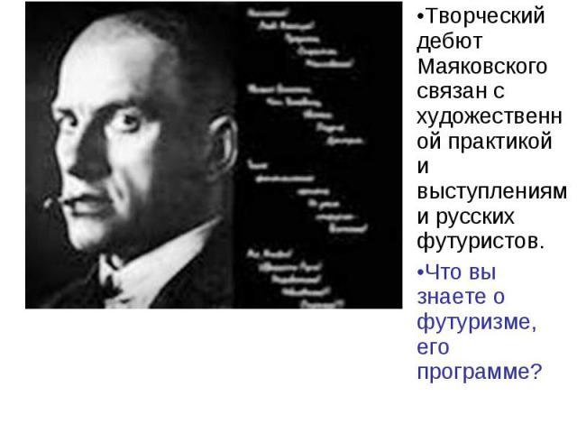 Творческий дебют Маяковского связан с художественной практикой и выступлениями русских футуристов.Что вы знаете о футуризме, его программе?