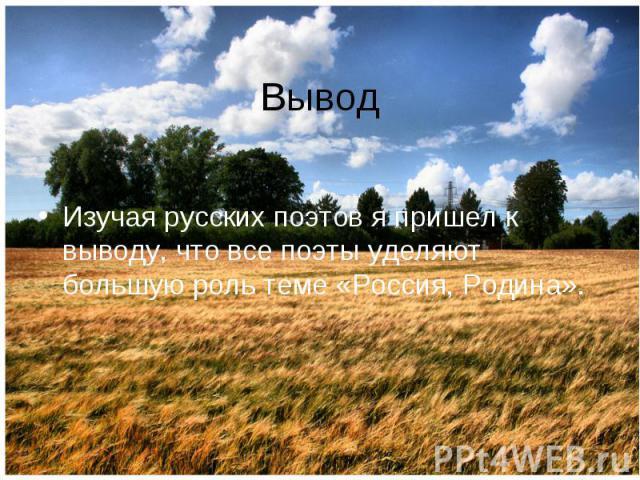 Вывод Изучая русских поэтов я пришел к выводу, что все поэты уделяют большую роль теме «Россия, Родина».