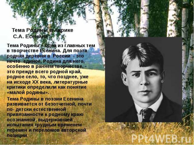 Тема Родины в лирике С.А. Есенина Тема Родины – одна из главных тем в творчестве Есенина. Для поэта родная деревня в России - это нечто единое, Родина для него, особенно в раннем творчестве, - это прежде всего родной край, родное село, то, что поздн…