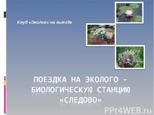 Клуб «Эколог» на выезде Поездка на эколого - биологическую станцию «Следово»