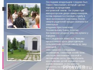 Последним владельцем Следово был Павел Николаевич, который сделал карьеру за пре