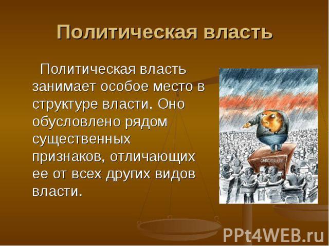 Политическая власть Политическая власть занимает особое место в структуре власти. Оно обусловлено рядом существенных признаков, отличающих ее от всех других видов власти.