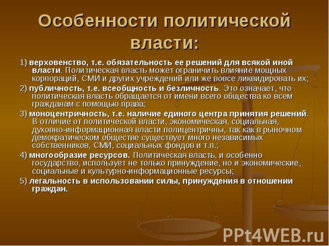 Особенности политической власти: 1) верховенство, т.е. обязательность ее решений для всякой иной власти. Политическая власть может ограничить влияние мощных корпораций, СМИ и других учреждений или же вовсе ликвидировать их;2) публичность, т.е. всеоб…