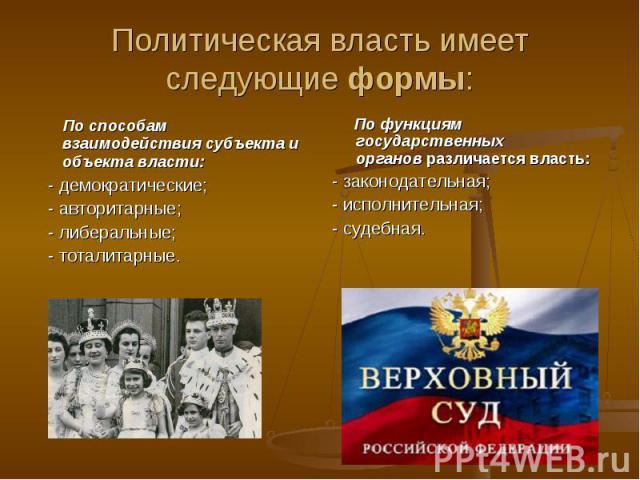 Политическая власть имеет следующиеформы: По способам взаимодействия субъекта и объекта власти:  - демократические; - авторитарные; - либеральные; - тоталитарные. По функциям государственных органовразличается власть:- законодательная;- и…