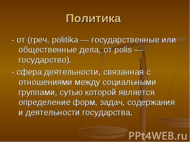 Политика - от (греч. politika — государственные или общественные дела, от polis — государство). - сфера деятельности, связанная с отношениями между социальными группами, сутью которой является определение форм, задач, содержания и деятельности госуд…