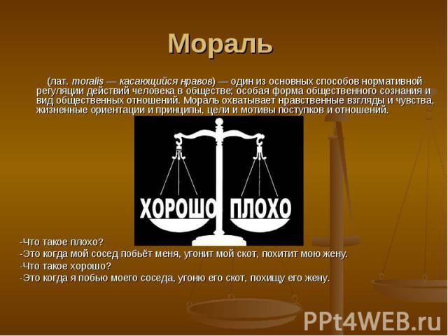 Мораль (лат.moralis—касающийсянравов)— один из основных способов нормативной регуляции действий человека в обществе; особаяформа общественного сознанияи видобщественных отношений. Мораль охватывает нравственные взгляды и чувства, жизненные …