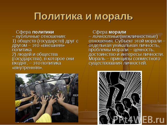 Политика и мораль Сфера политики –публичныеотношения:1) обществ (государств) друг с другом – это «внешняя» политика2) людей и общества (государства), в которое они входят, – это политика «внутренняя». Сфера морали –личностные(межличностные) отно…