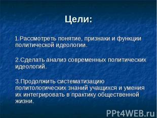 Цели: 1.Рассмотреть понятие, признаки и функции политической идеологии.2.Сделать