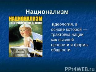 Национализм идеология, в основе которой — трактовка нации как высшей ценности и