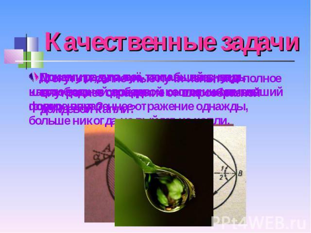 Качественные задачи Почему радуга всё-таки бывает, ведь капли воды в свободном состоянии имеют форму шара? Докажите, что луч, попавший внутрь шарообразной дождевой капли и испытавший полное внутреннее отражение однажды, больше никогда не выйдет из капли.