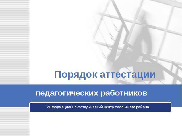 Порядок аттестации педагогических работников Информационно-методический центр Усольского района
