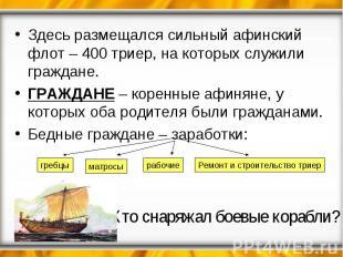 Здесь размещался сильный афинский флот – 400 триер, на которых служили граждане.