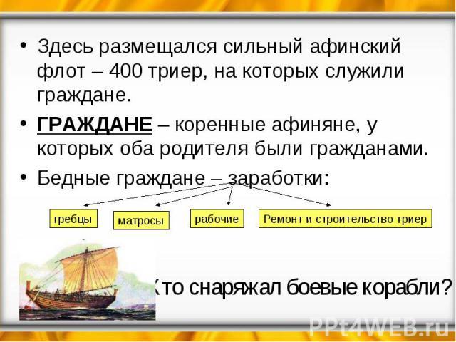 Здесь размещался сильный афинский флот – 400 триер, на которых служили граждане.ГРАЖДАНЕ – коренные афиняне, у которых оба родителя были гражданами.Бедные граждане – заработки:Кто снаряжал боевые корабли?