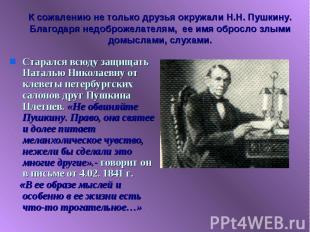 К сожалению не только друзья окружали Н.Н. Пушкину. Благодаря недоброжелателям,