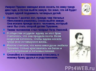 Умирая Пушкин завещал жене носить по нему траур два года, а потом выйти замуж. О