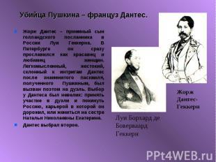 Убийца Пушкина – француз Дантес. Жорж Дантес – приемный сын голландского посланн