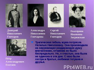Трагическая гибель мужа потрясла Наталью Николаевну. Она производила на окружающ