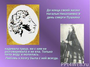 До конца своей жизни Наталья Николаевна в день смерти Пушкина надевала траур, ни