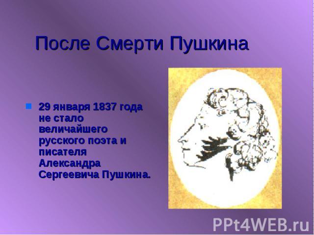 После Смерти Пушкина 29 января 1837 года не стало величайшего русского поэта и писателя Александра Сергеевича Пушкина.