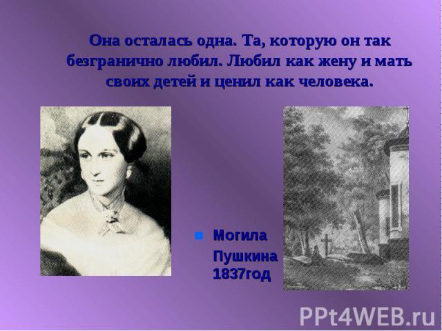 Она осталась одна. Та, которую он так безгранично любил. Любил как жену и мать своих детей и ценил как человека. Могила Пушкина 1837год