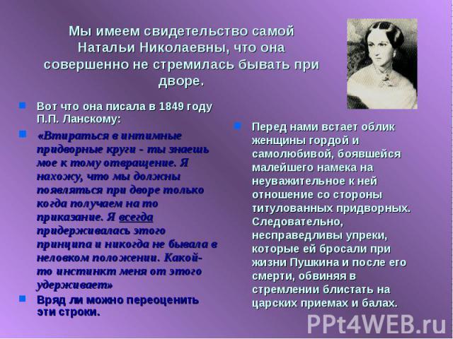 Мы имеем свидетельство самой Натальи Николаевны, что она совершенно не стремилась бывать при дворе. Вот что она писала в 1849 году П.П. Ланскому:«Втираться в интимные придворные круги - ты знаешь мое к тому отвращение. Я нахожу, что мы должны появля…
