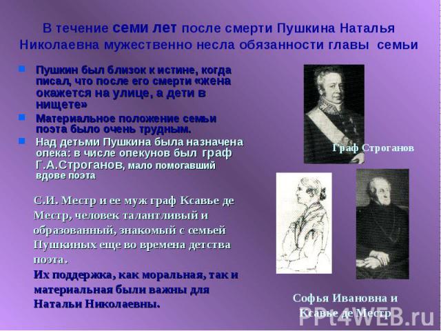 В течение семи лет после смерти Пушкина Наталья Николаевна мужественно несла обязанности главы семьи Пушкин был близок к истине, когда писал, что после его смерти «жена окажется на улице, а дети в нищете»Материальное положение семьи поэта было очень…