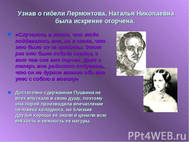 Узнав о гибели Лермонтова, Наталья Николаевна была искренне огорчена. «Случалось в жизни, что люди поддавались мне, но я знала, что это было из-за красоты. Этот раз это была победа сердца, и вот чем она мне дорога. Даже и теперь мне радостно подумат…