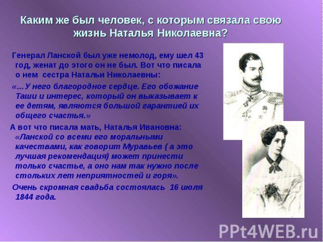 Каким же был человек, с которым связала свою жизнь Наталья Николаевна? Генерал Ланской был уже немолод, ему шел 43 год, женат до этого он не был. Вот что писала о нем сестра Натальи Николаевны: «…У него благородное сердце. Его обожание Таши и интере…