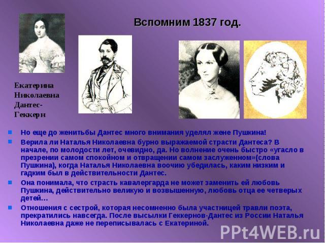 Вспомним 1837 год. Но еще до женитьбы Дантес много внимания уделял жене Пушкина!Верила ли Наталья Николаевна бурно выражаемой страсти Дантеса? В начале, по молодости лет, очевидно, да. Но волнение очень быстро «угасло в презрении самом спокойном и о…