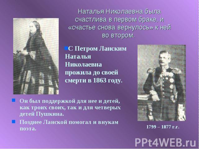 Наталья Николаевна была счастлива в первом браке, и «счастье снова вернулось» к ней во втором. С Петром Ланским Наталья Николаевна прожила до своей смерти в 1863 году.Он был поддержкой для нее и детей, как троих своих, так и для четверых детей Пушки…