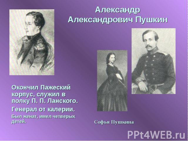 Александр Александрович Пушкин Окончил Пажеский корпус, служил в полку П. П. Ланского.Генерал от калерии.Был женат, имел четверых детей.