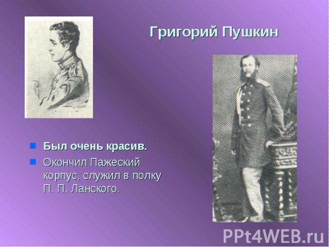 Григорий Пушкин Был очень красив.Окончил Пажеский корпус, служил в полку П. П. Ланского.