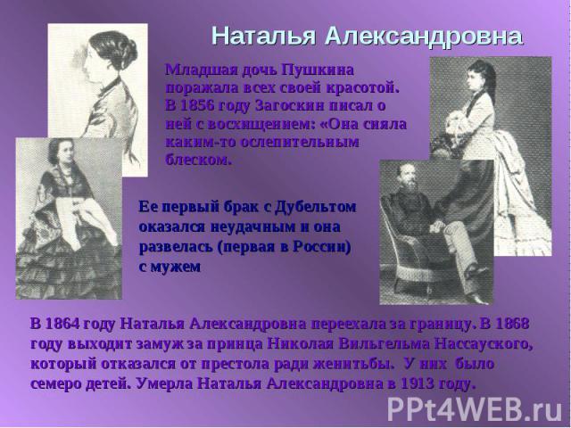 Наталья Александровна Младшая дочь Пушкина поражала всех своей красотой. В 1856 году Загоскин писал о ней с восхищением: «Она сияла каким-то ослепительным блеском. Ее первый брак с Дубельтом оказался неудачным и она развелась (первая в России) с муж…