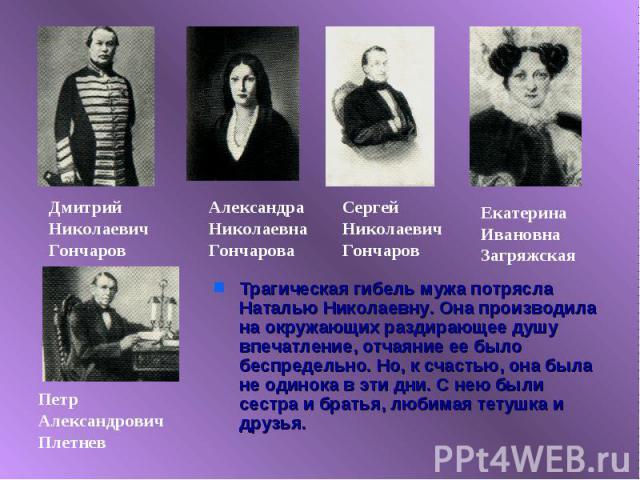 Трагическая гибель мужа потрясла Наталью Николаевну. Она производила на окружающих раздирающее душу впечатление, отчаяние ее было беспредельно. Но, к счастью, она была не одинока в эти дни. С нею были сестра и братья, любимая тетушка и друзья.
