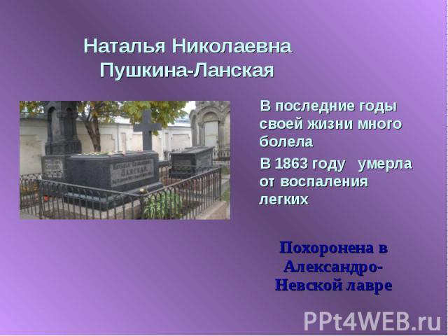 Наталья Николаевна Пушкина-Ланская В последние годы своей жизни много болелаВ 1863 году умерла от воспаления легкихПохоронена в Александро-Невской лавре