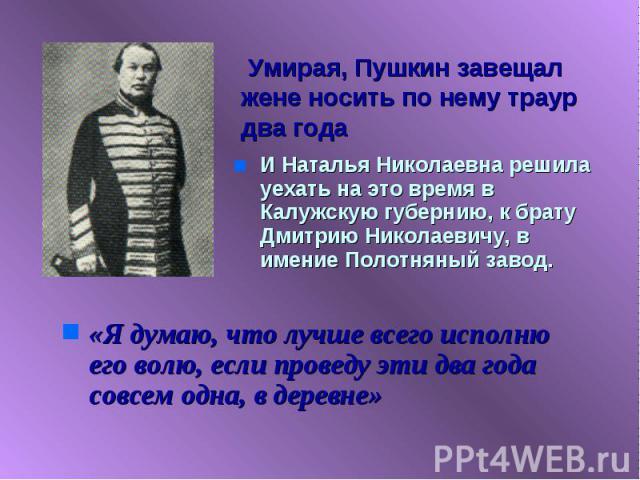 Умирая, Пушкин завещал жене носить по нему траур два года И Наталья Николаевна решила уехать на это время в Калужскую губернию, к брату Дмитрию Николаевичу, в имение Полотняный завод.«Я думаю, что лучше всего исполню его волю, если проведу эти два г…