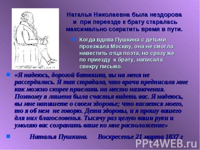 Наталья Николаевна была нездорова и при переезде к брату старалась максимально сократить время в пути. Когда вдова Пушкина с детьми проезжала Москву, она не смогла навестить отца поэта, но сразу же по приезду к брату, написала свекру письмо.«Я надею…