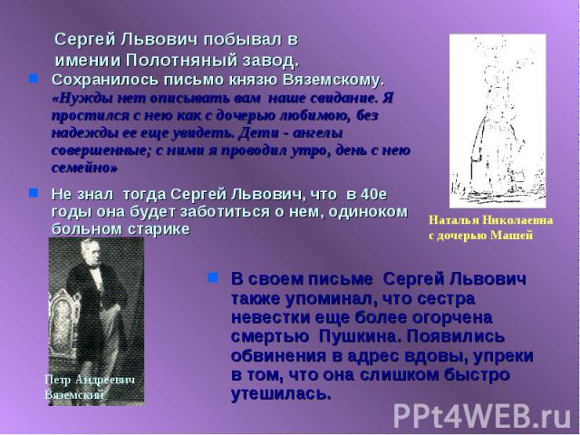 Сергей Львович побывал в имении Полотняный завод. Сохранилось письмо князю Вяземскому. «Нужды нет описывать вам наше свидание. Я простился с нею как с дочерью любимою, без надежды ее еще увидеть. Дети - ангелы совершенные; с ними я проводил утро, де…