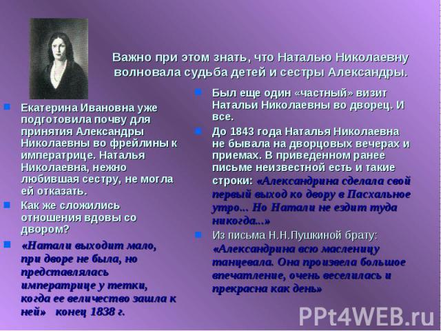 Важно при этом знать, что Наталью Николаевну волновала судьба детей и сестры Александры. Был еще один «частный» визит Натальи Николаевны во дворец. И все.До 1843 года Наталья Николаевна не бывала на дворцовых вечерах и приемах. В приведенном ранее п…