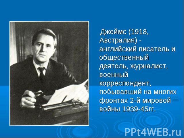 Джеймс (1918, Австралия) - английский писатель и общественный деятель, журналист, военный корреспондент, побывавший на многих фронтах 2-й мировой войны 1939-45гг.