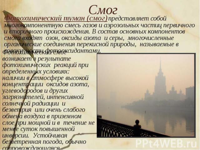 Смог Фотохимический туман (смог) представляет собой многокомпонентную смесь газов и аэрозольных частиц первичного и вторичного происхождения. В состав основных компонентов смога входят озон, оксиды азота и серы, многочисленные органические соединени…