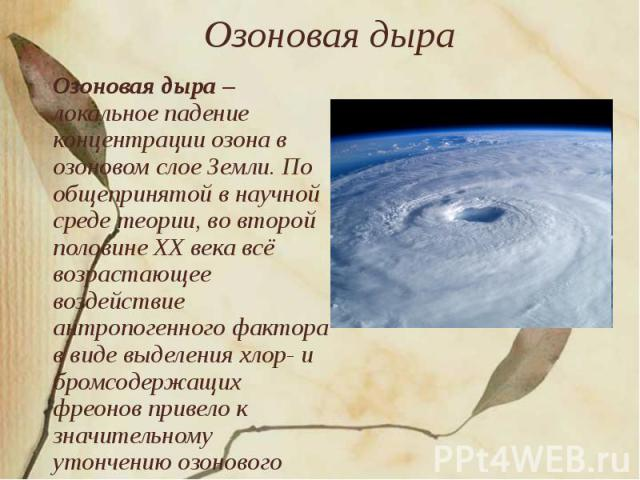 Озоновая дыра Озоновая дыра – локальное падение концентрации озона в озоновом слое Земли. По общепринятой в научной среде теории, во второй половине XX века всё возрастающее воздействие антропогенного фактора в виде выделения хлор- и бромсодержащих …