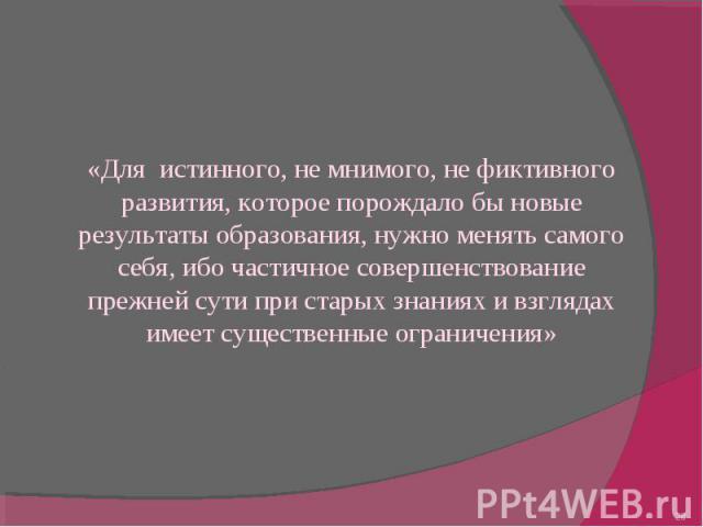 «Для истинного, не мнимого, не фиктивного развития, которое порождало бы новые результаты образования, нужно менять самого себя, ибо частичное совершенствование прежней сути при старых знаниях и взглядах имеет существенные ограничения»