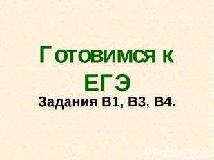 Готовимся к ЕГЭ Задания В1, В3, В4.