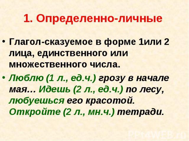 1. Определенно-личные Глагол-сказуемое в форме 1или 2 лица, единственного или множественного числа.Люблю (1 л., ед.ч.) грозу в начале мая… Идешь (2 л., ед.ч.) по лесу, любуешься его красотой. Откройте (2 л., мн.ч.) тетради.