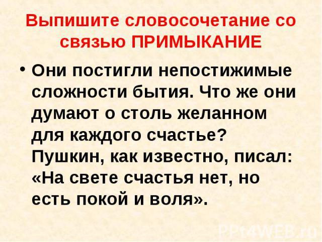 Выпишите словосочетание со связью ПРИМЫКАНИЕ Они постигли непостижимые сложности бытия. Что же они думают о столь желанном для каждого счастье? Пушкин, как известно, писал: «На свете счастья нет, но есть покой и воля».