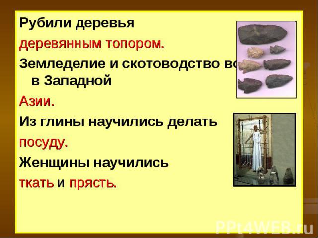 Рубили деревьядеревянным топором.Земледелие и скотоводство возникли в Западной Азии.Из глины научились делать посуду.Женщины научились ткать и прясть.
