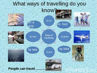 What ways of travelling do you know? People can travel …………