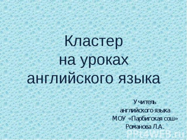 Кластер на уроках английского языка Учитель английского языка МОУ «Парбигская сош» Романова Л.А.