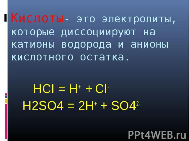 Кислоты- это электролиты, которые диссоциируют на катионы водорода и анионы кислотного остатка. HCI = H+ + Cl - H2SO4 = 2H+ + SO42-